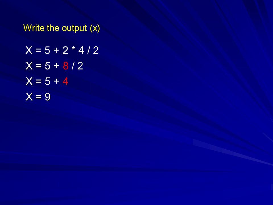 Write the output (x) X = 5 + 2 * 4 / 2 X = 5 + 8 / 2 X = 5 + 4 X = 9