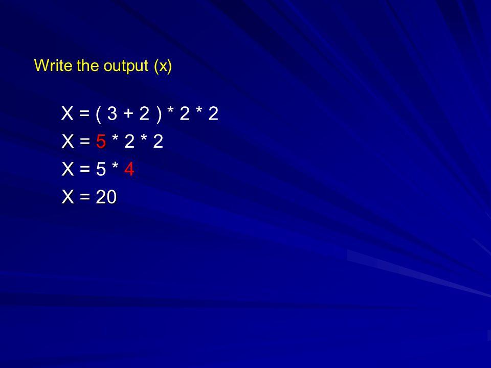 Write the output (x) X = ( 3 + 2 ) * 2 * 2 X = 5 * 2 * 2 X = 5 * 4 X = 20