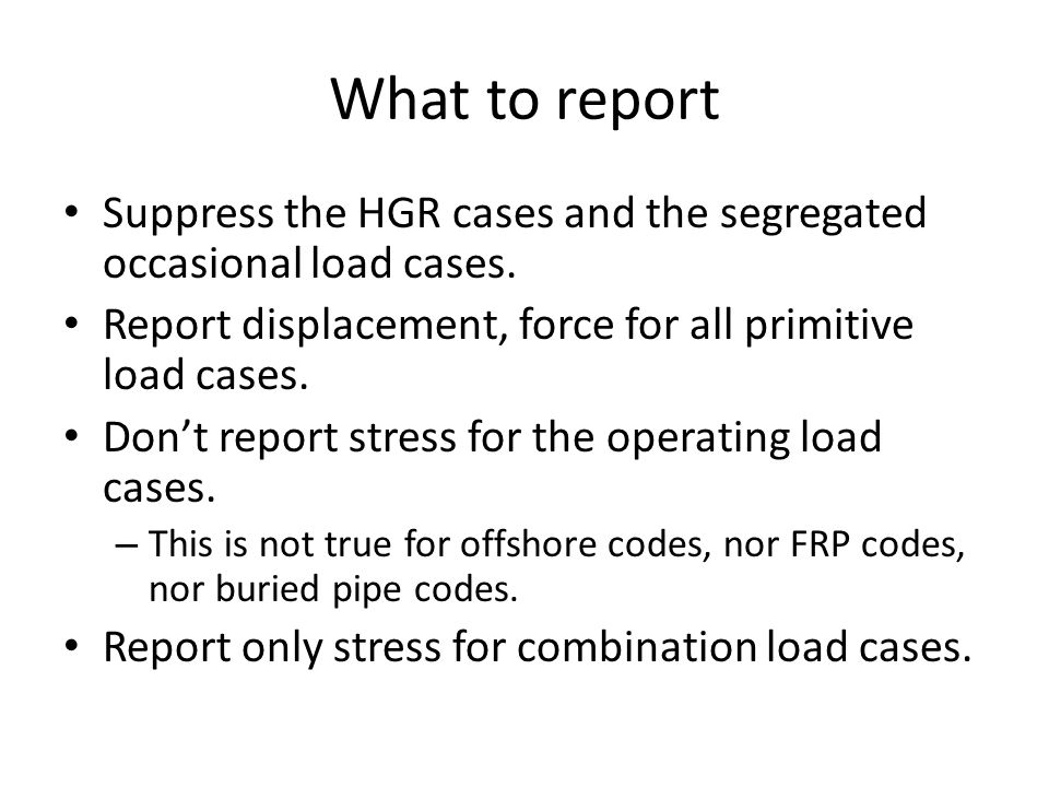 What to report Suppress the HGR cases and the segregated occasional load cases. Report displacement, force for all primitive load cases.