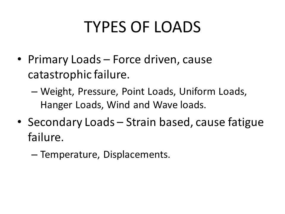 TYPES OF LOADS Primary Loads – Force driven, cause catastrophic failure.