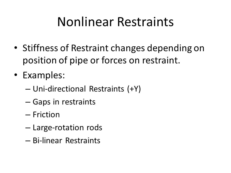 Nonlinear Restraints Stiffness of Restraint changes depending on position of pipe or forces on restraint.