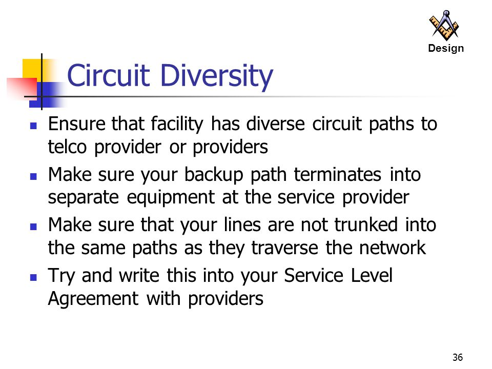 Design Circuit Diversity. Ensure that facility has diverse circuit paths to telco provider or providers.