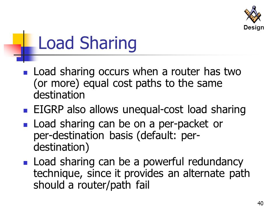 Design Load Sharing. Load sharing occurs when a router has two (or more) equal cost paths to the same destination.