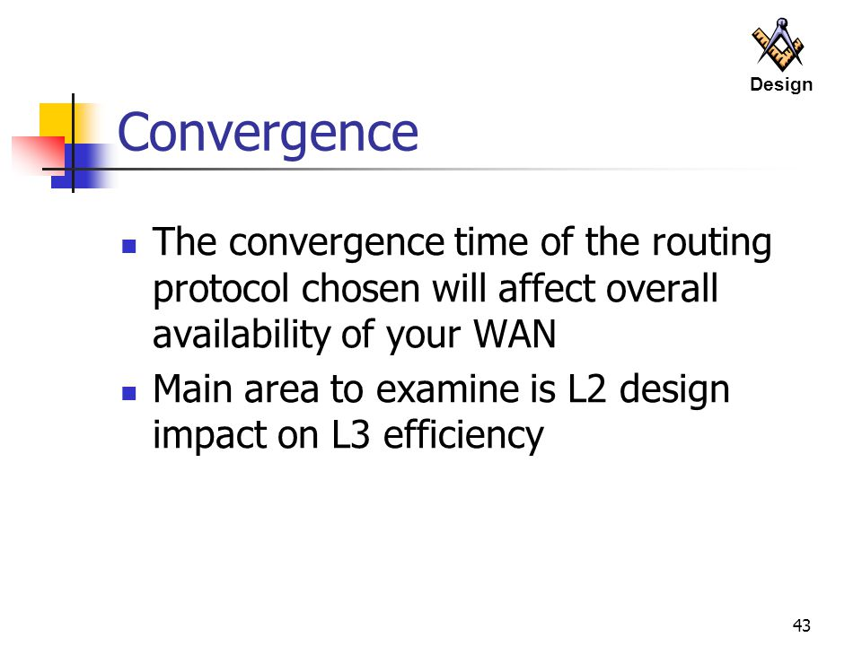 Design Convergence. The convergence time of the routing protocol chosen will affect overall availability of your WAN.