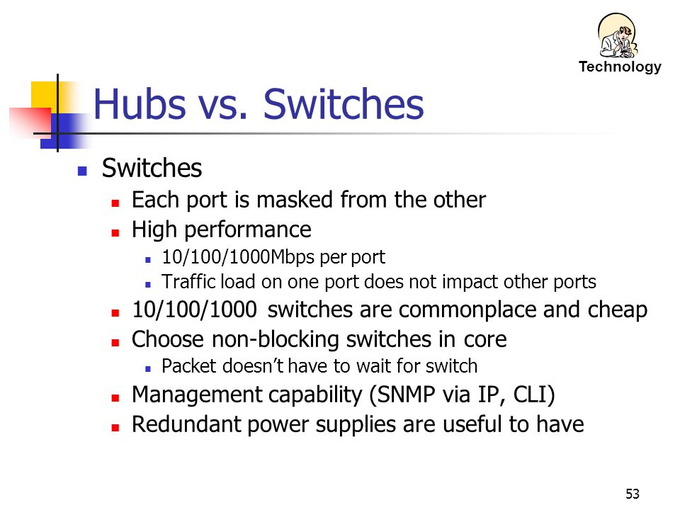 Hubs vs. Switches Switches Each port is masked from the other