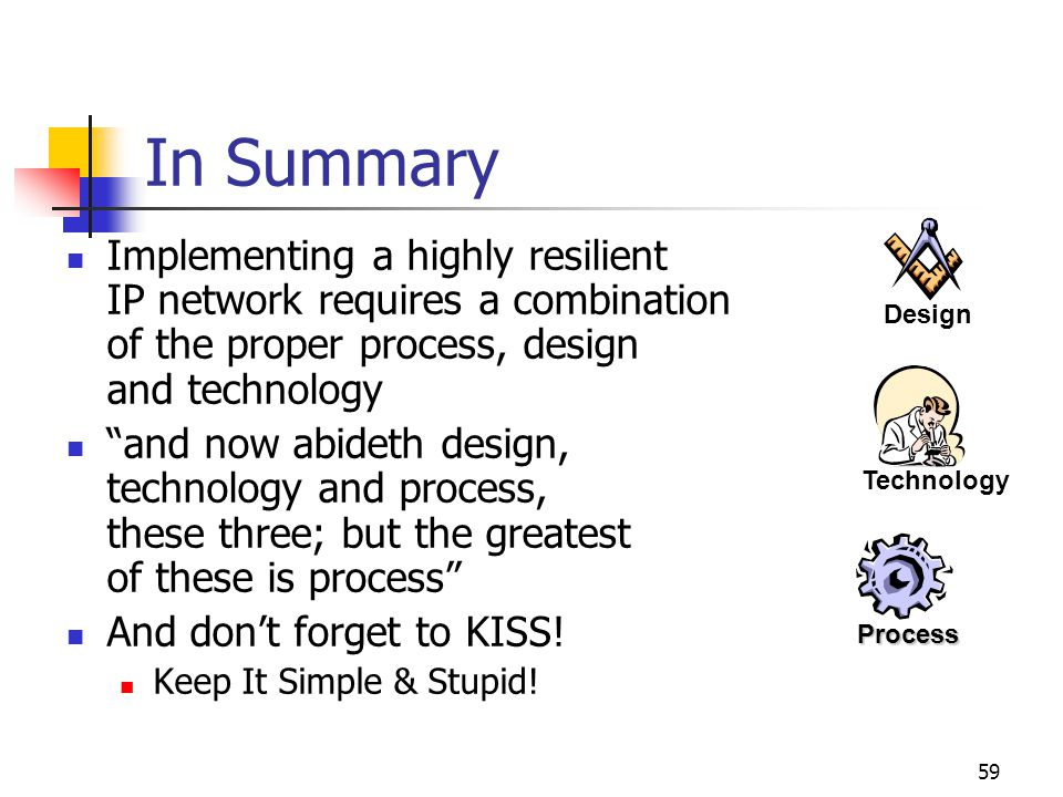 In Summary Design. Implementing a highly resilient IP network requires a combination of the proper process, design and technology.