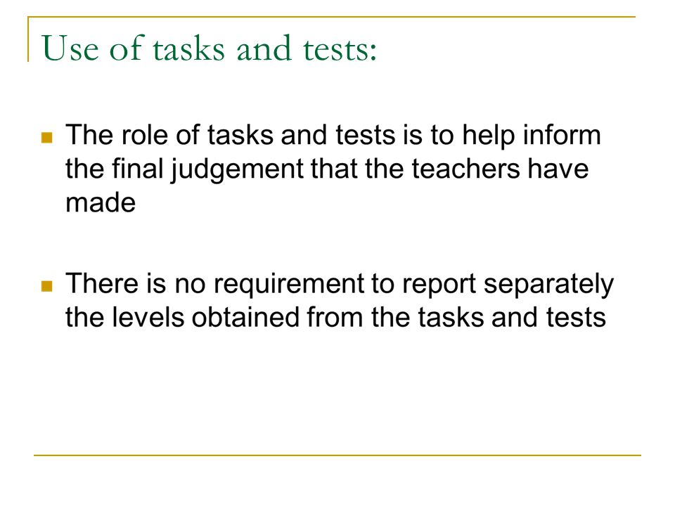 Use of tasks and tests: The role of tasks and tests is to help inform the final judgement that the teachers have made.