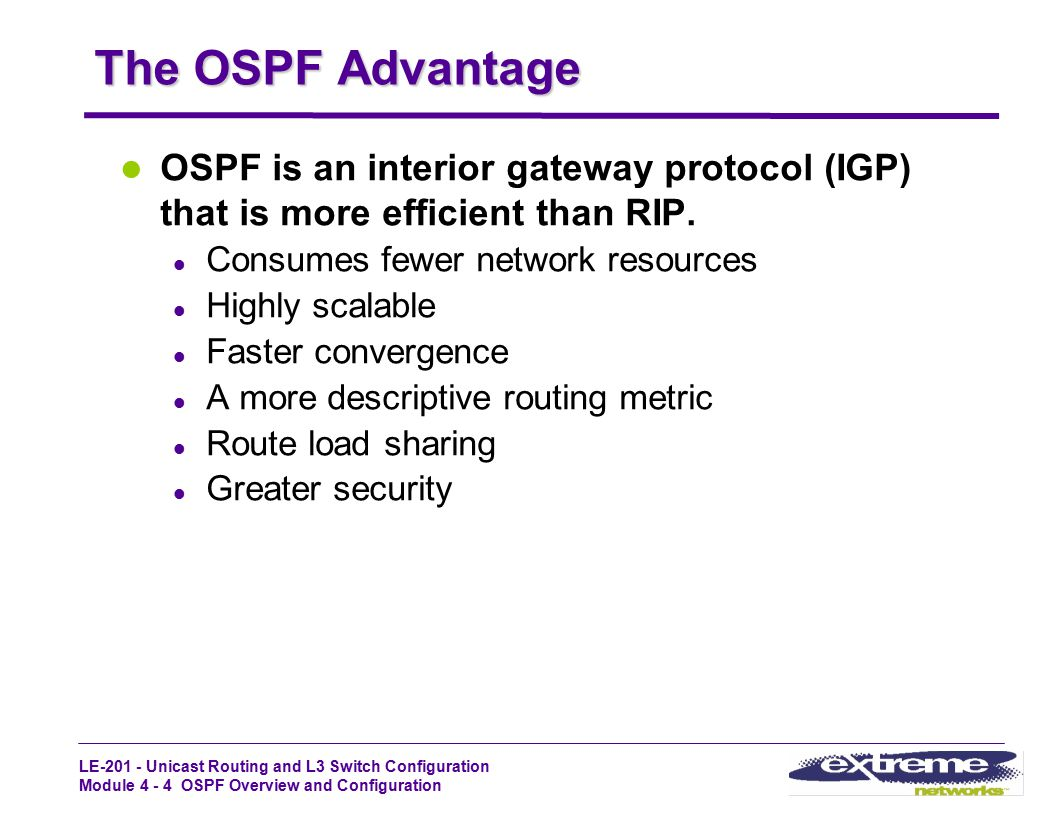 The OSPF Advantage OSPF is an interior gateway protocol (IGP) that is more efficient than RIP. Consumes fewer network resources.