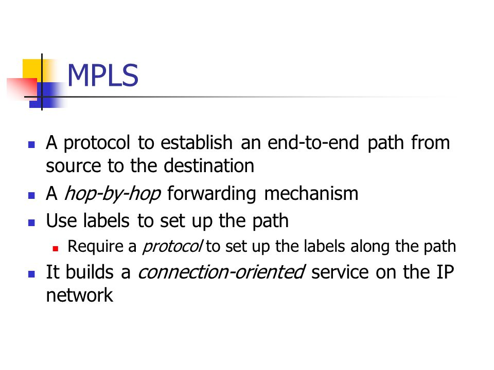 MPLS A protocol to establish an end-to-end path from source to the destination. A hop-by-hop forwarding mechanism.