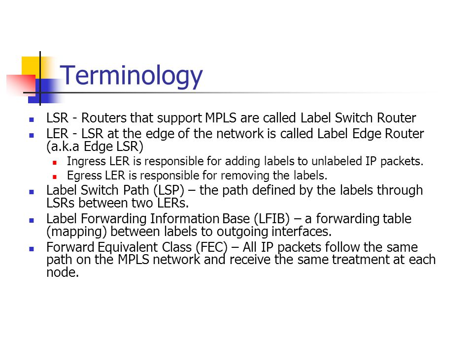 Terminology LSR - Routers that support MPLS are called Label Switch Router.