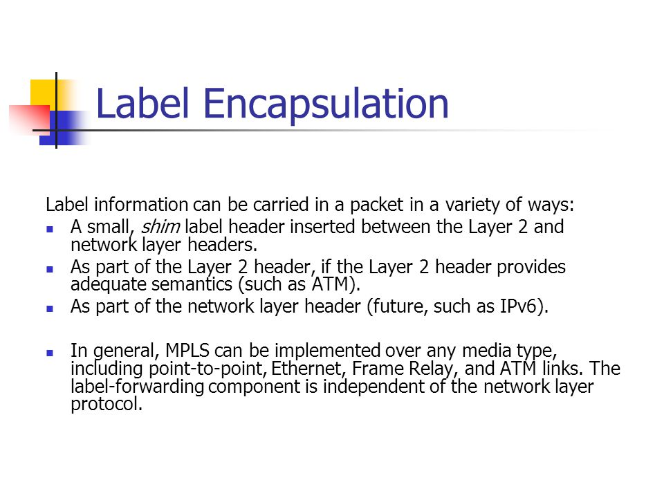 Label Encapsulation Label information can be carried in a packet in a variety of ways: