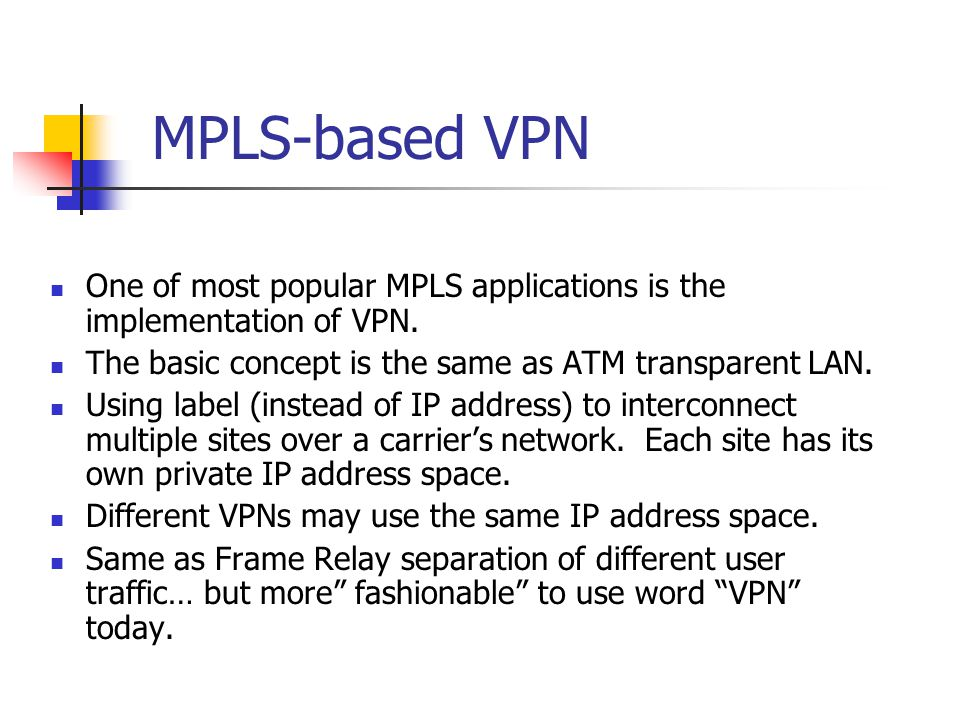 MPLS-based VPN One of most popular MPLS applications is the implementation of VPN. The basic concept is the same as ATM transparent LAN.