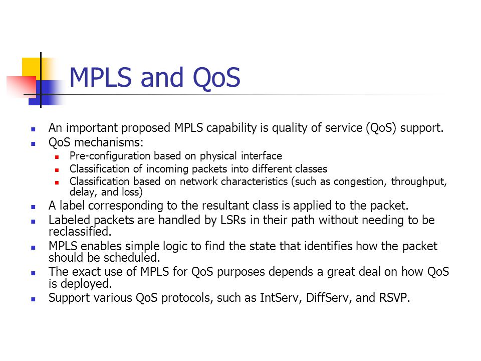 MPLS and QoS An important proposed MPLS capability is quality of service (QoS) support. QoS mechanisms: