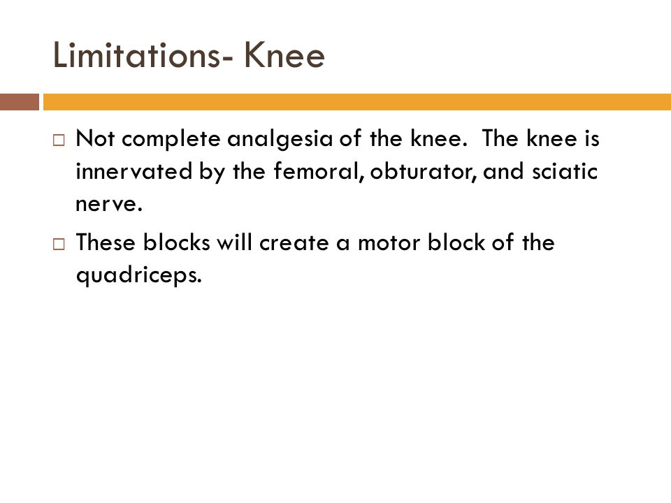 Limitations- Knee Not complete analgesia of the knee. The knee is innervated by the femoral, obturator, and sciatic nerve.