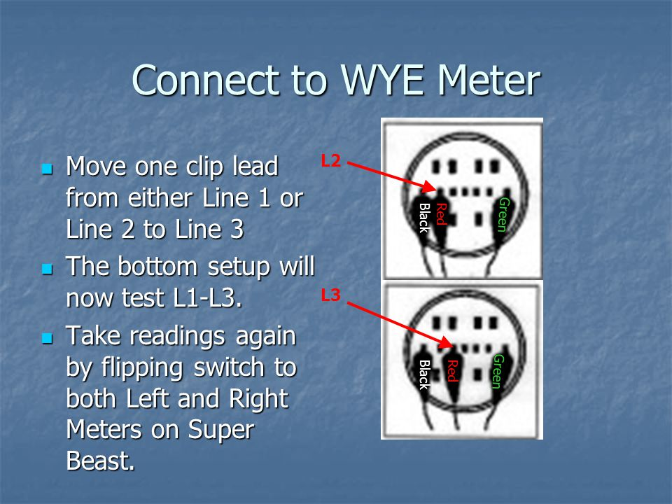 Connect to WYE Meter Move one clip lead from either Line 1 or Line 2 to Line 3. The bottom setup will now test L1-L3.