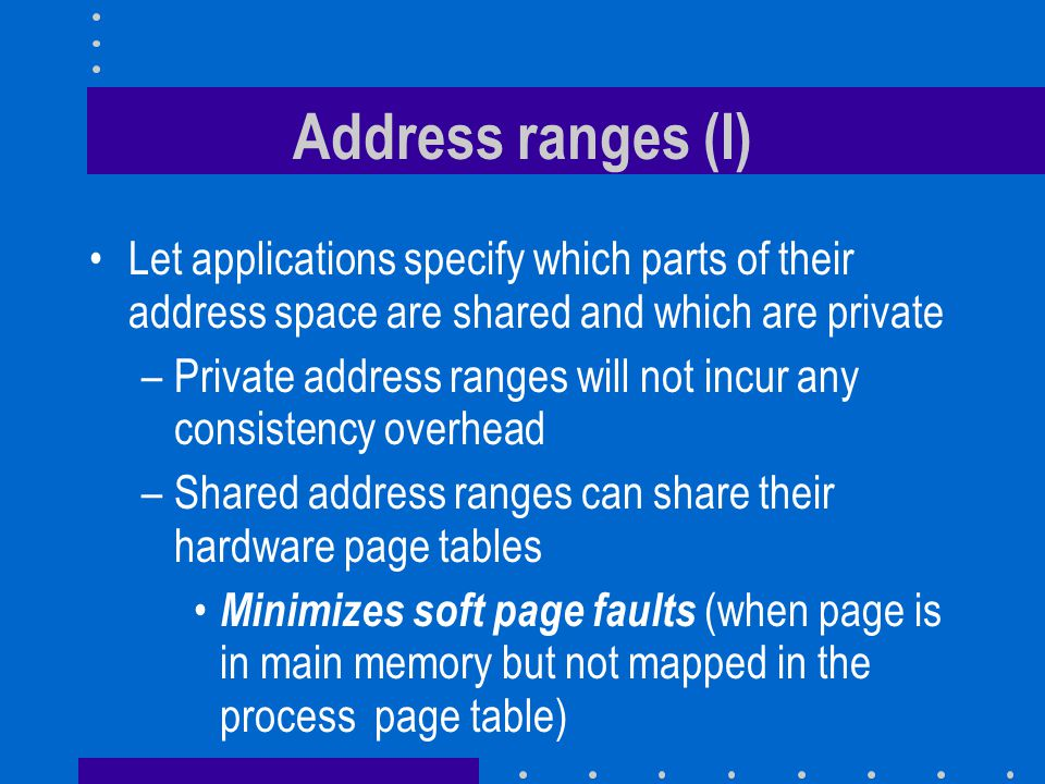 Address ranges (I) Let applications specify which parts of their address space are shared and which are private.