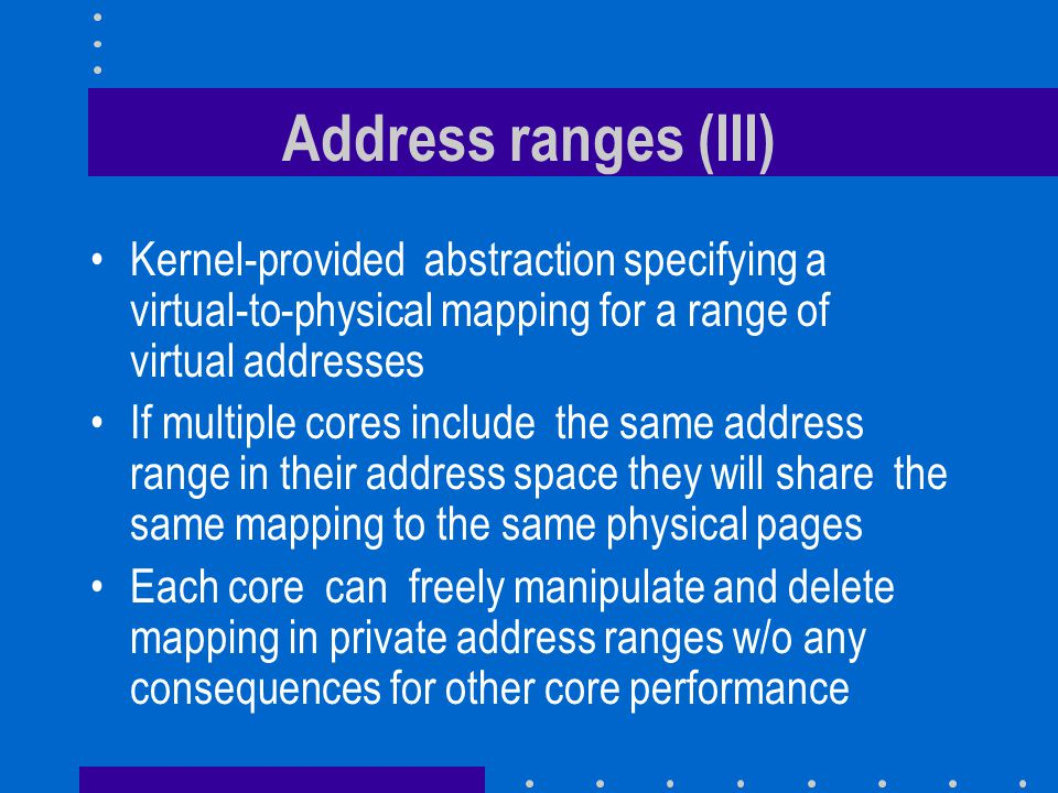 Address ranges (III) Kernel-provided abstraction specifying a virtual-to-physical mapping for a range of virtual addresses.