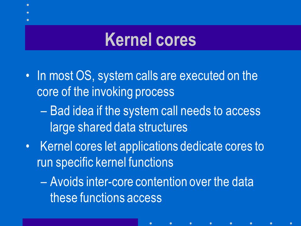 Kernel cores In most OS, system calls are executed on the core of the invoking process.