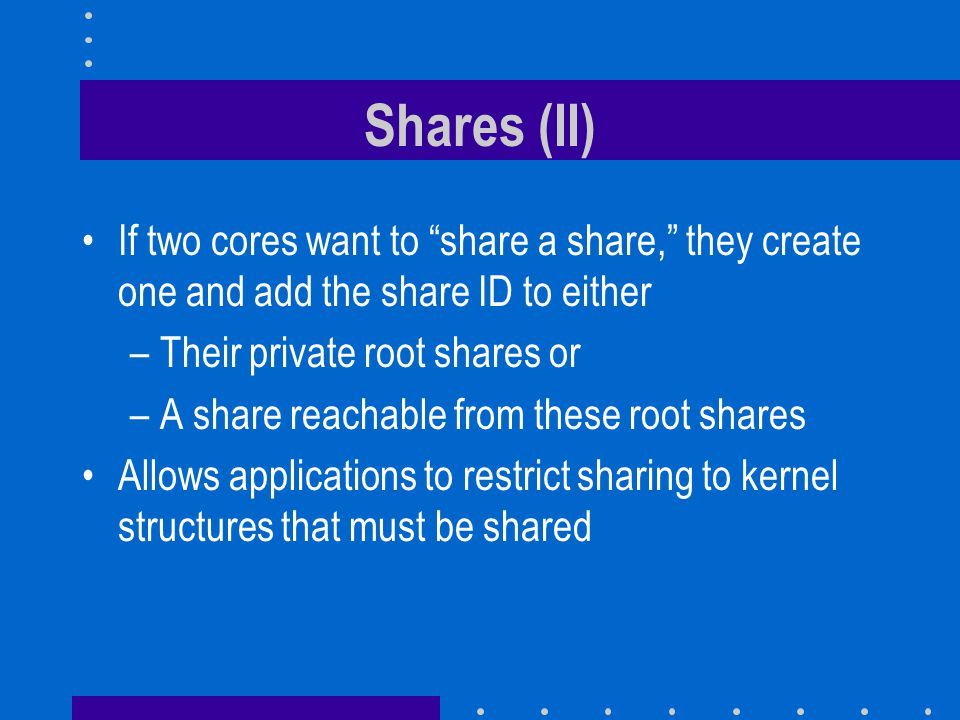 Shares (II) If two cores want to share a share, they create one and add the share ID to either. Their private root shares or.
