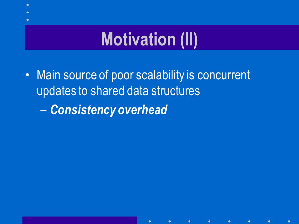 Motivation (II) Main source of poor scalability is concurrent updates to shared data structures.