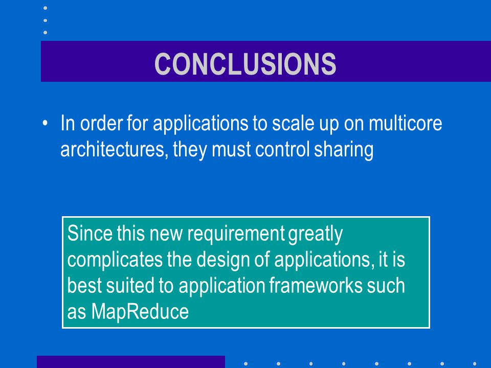 CONCLUSIONS In order for applications to scale up on multicore architectures, they must control sharing.