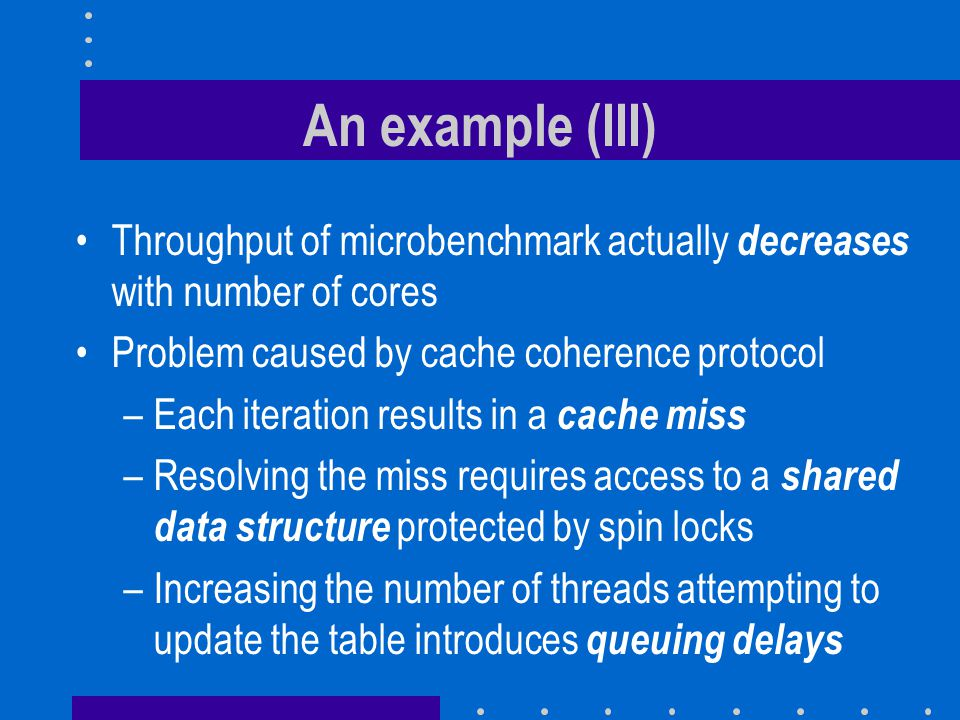 An example (III) Throughput of microbenchmark actually decreases with number of cores. Problem caused by cache coherence protocol.