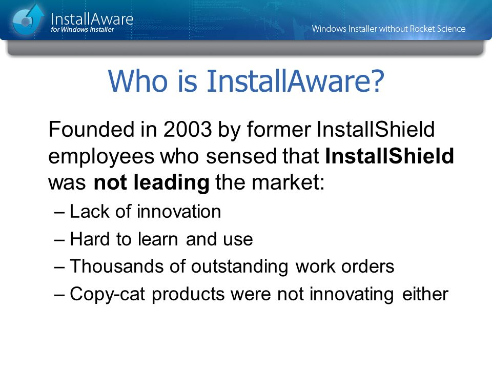 Who is InstallAware Founded in 2003 by former InstallShield employees who sensed that InstallShield was not leading the market: