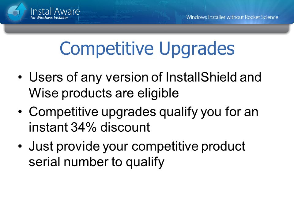 Competitive Upgrades Users of any version of InstallShield and Wise products are eligible.