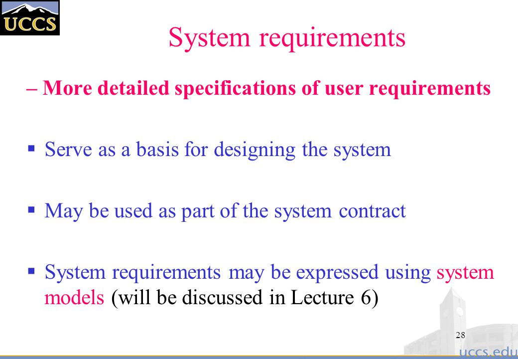 System requirements – More detailed specifications of user requirements. Serve as a basis for designing the system.