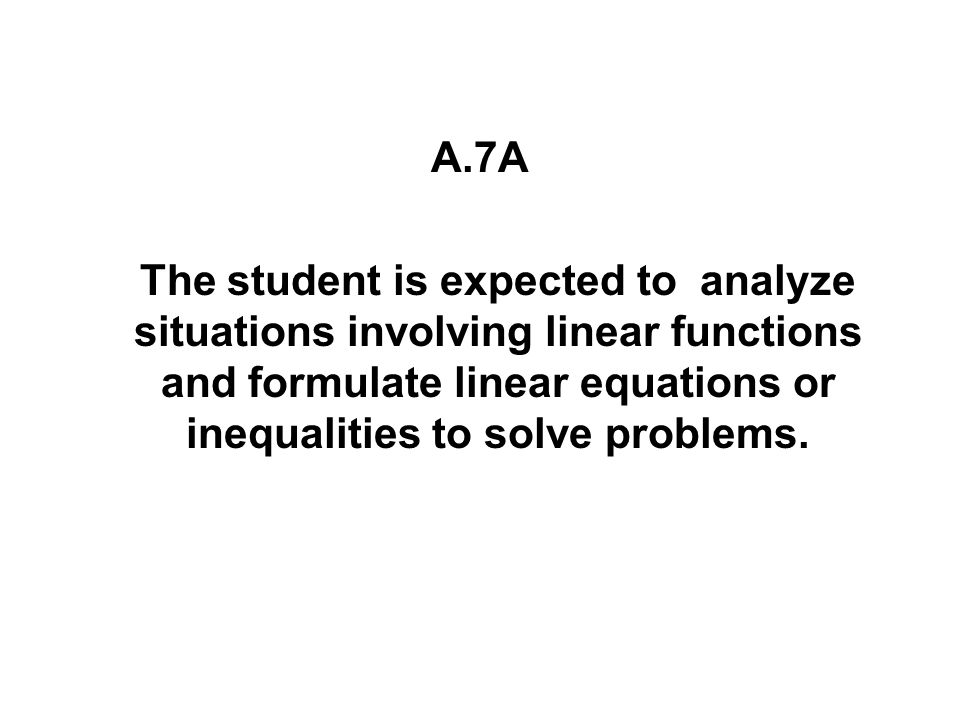 A.7A The student is expected to analyze situations involving linear functions and formulate linear equations or inequalities to solve problems.