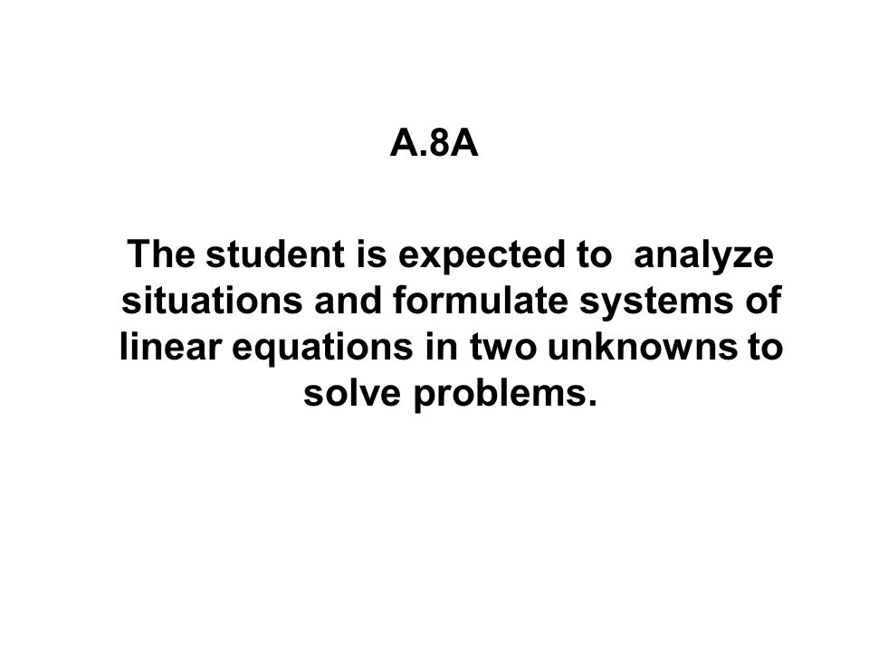 A.8A The student is expected to analyze situations and formulate systems of linear equations in two unknowns to solve problems.