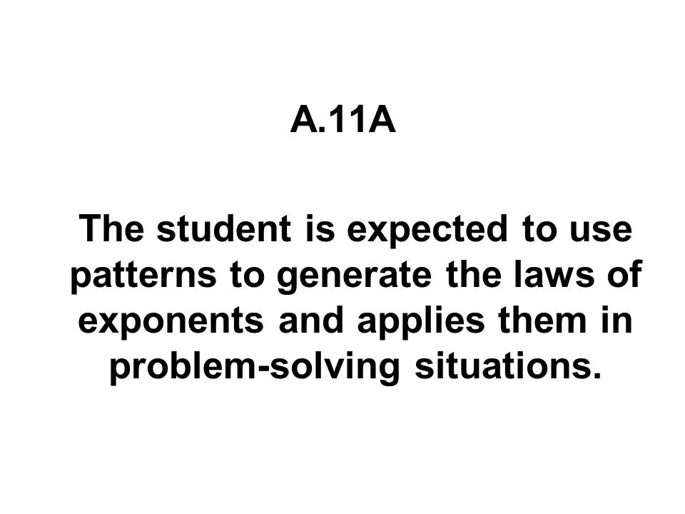 A.11A The student is expected to use patterns to generate the laws of exponents and applies them in problem-solving situations.