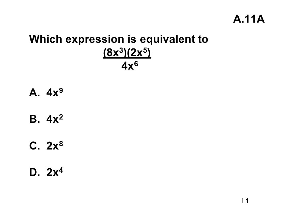 Which expression is equivalent to (8x3)(2x5) 4x6 A. 4x9 B. 4x2 C. 2x8