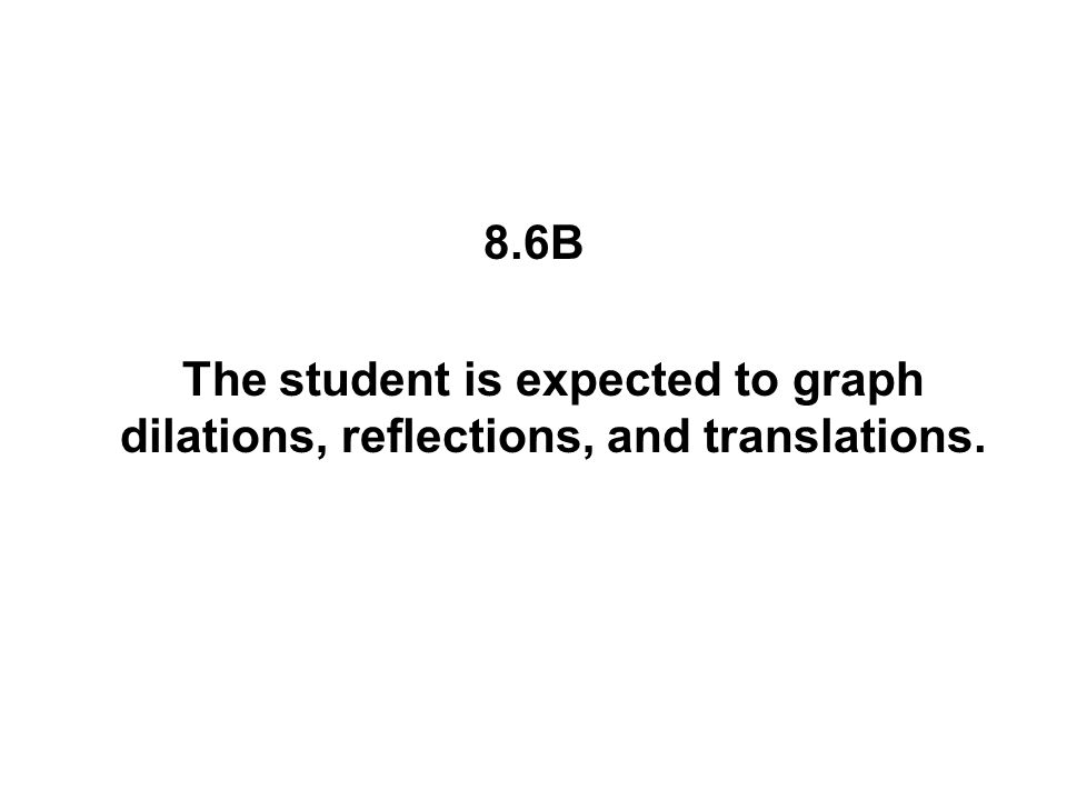 8.6B The student is expected to graph dilations, reflections, and translations.