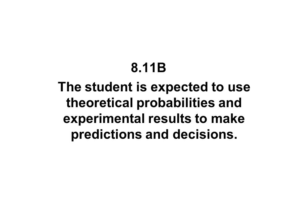 8.11B The student is expected to use theoretical probabilities and experimental results to make predictions and decisions.