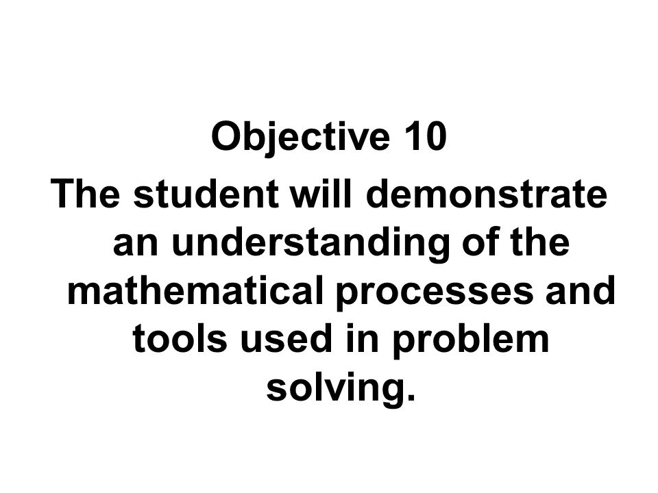Objective 10 The student will demonstrate an understanding of the mathematical processes and tools used in problem solving.