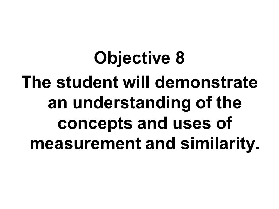Objective 8 The student will demonstrate an understanding of the concepts and uses of measurement and similarity.