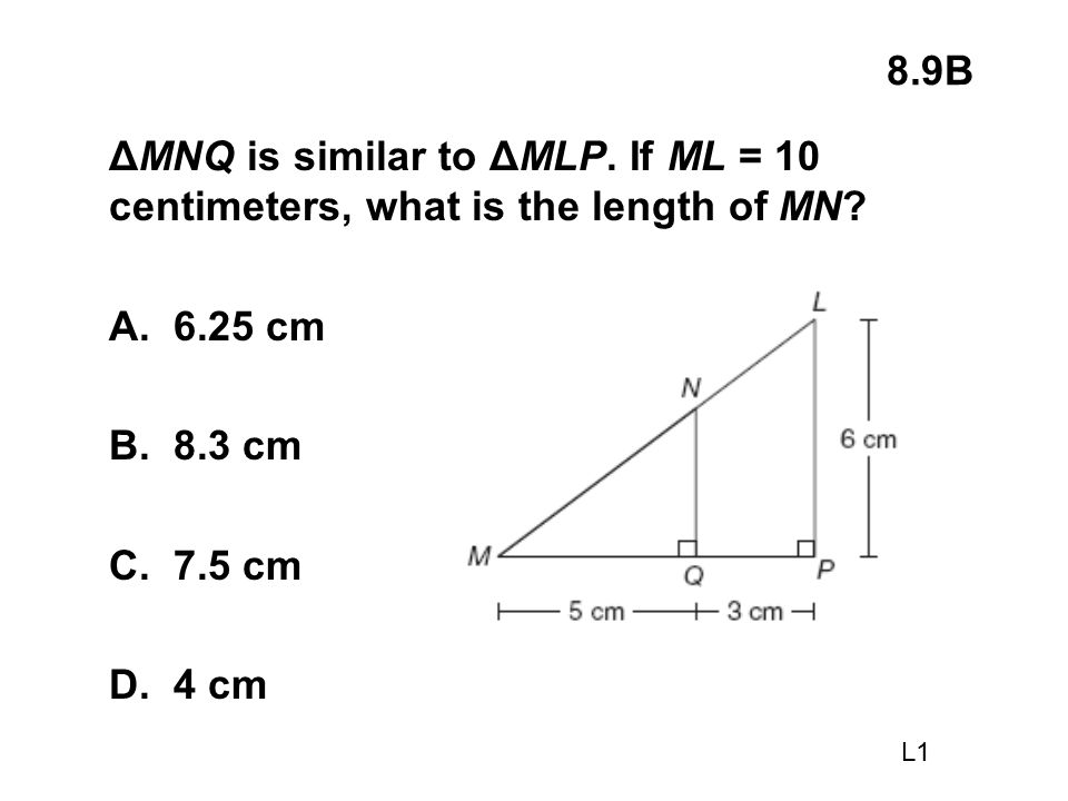 8.9B ΔMNQ is similar to ΔMLP. If ML = 10 centimeters, what is the length of MN A. 6.25 cm. B. 8.3 cm.