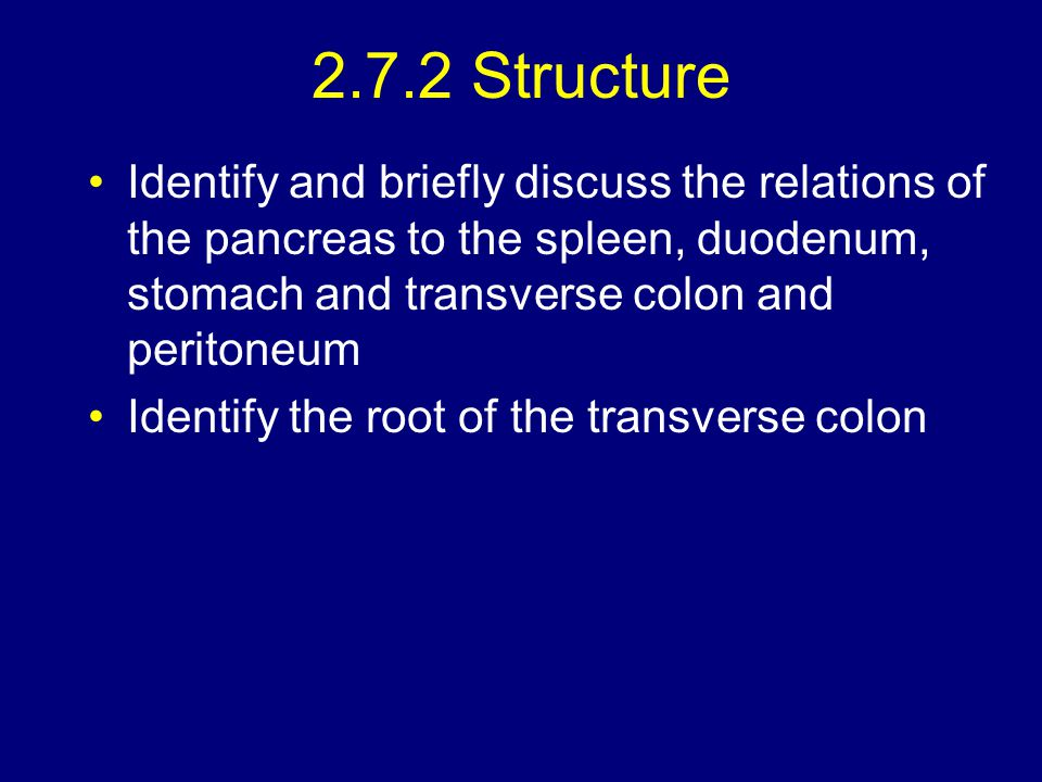 2.7.2 Structure Identify and briefly discuss the relations of the pancreas to the spleen, duodenum, stomach and transverse colon and peritoneum.