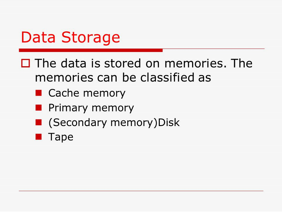 Data Storage The data is stored on memories. The memories can be classified as. Cache memory. Primary memory.
