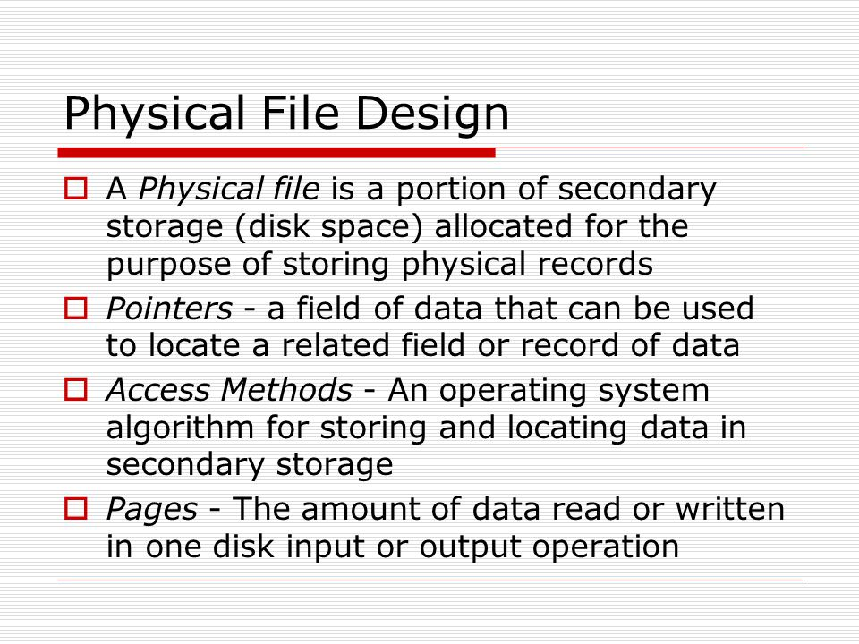 Physical File Design A Physical file is a portion of secondary storage (disk space) allocated for the purpose of storing physical records.