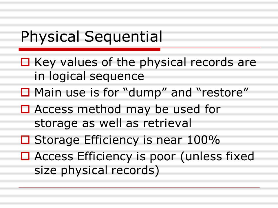 Physical Sequential Key values of the physical records are in logical sequence. Main use is for dump and restore
