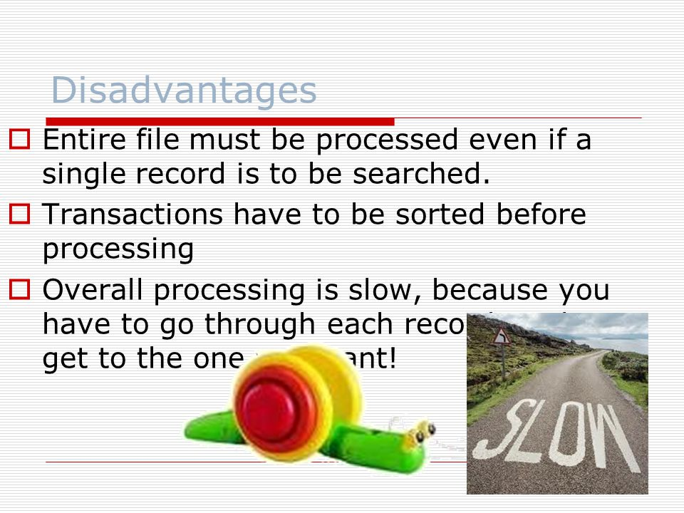 Disadvantages Entire file must be processed even if a single record is to be searched. Transactions have to be sorted before processing.