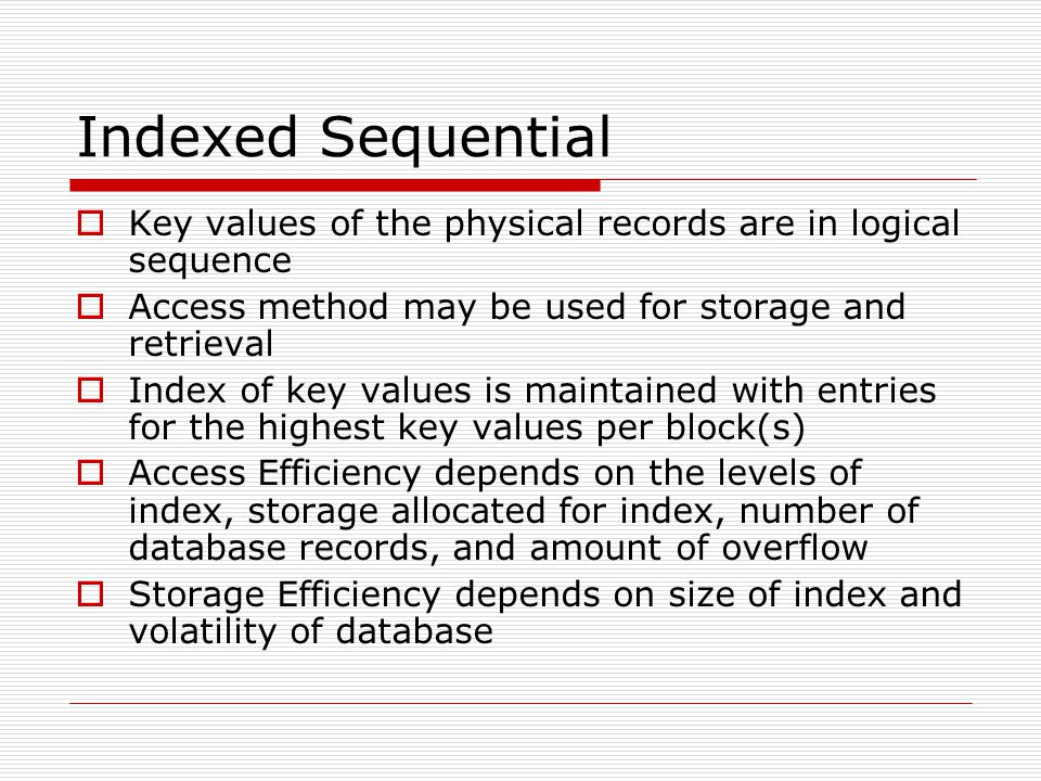 Indexed Sequential Key values of the physical records are in logical sequence. Access method may be used for storage and retrieval.