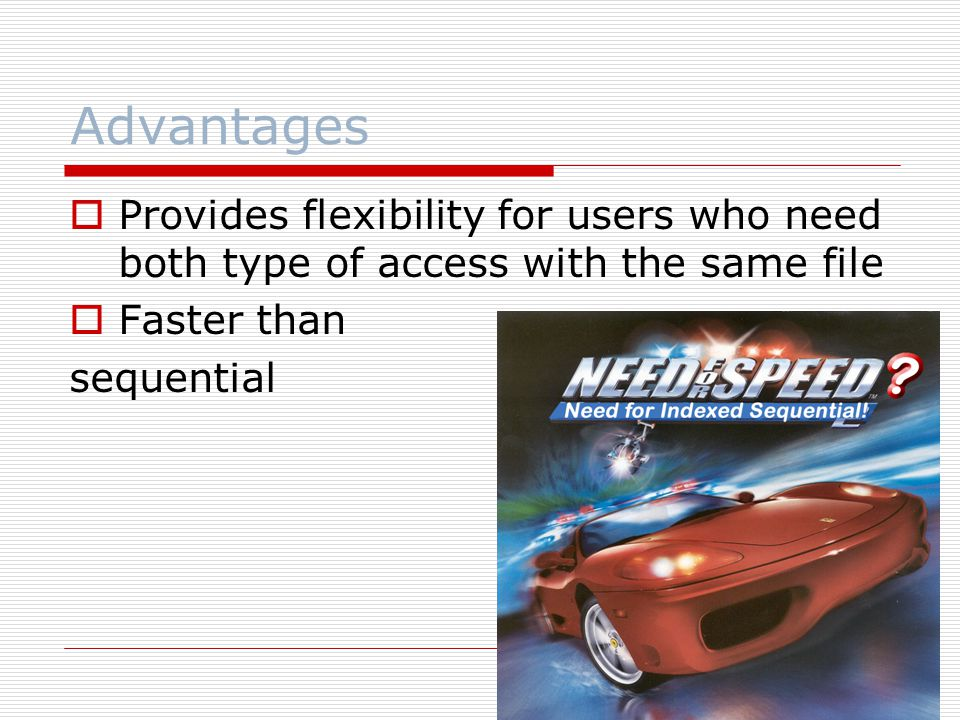Advantages Provides flexibility for users who need both type of access with the same file. Faster than.