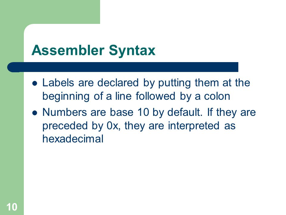 Assembler Syntax Labels are declared by putting them at the beginning of a line followed by a colon.