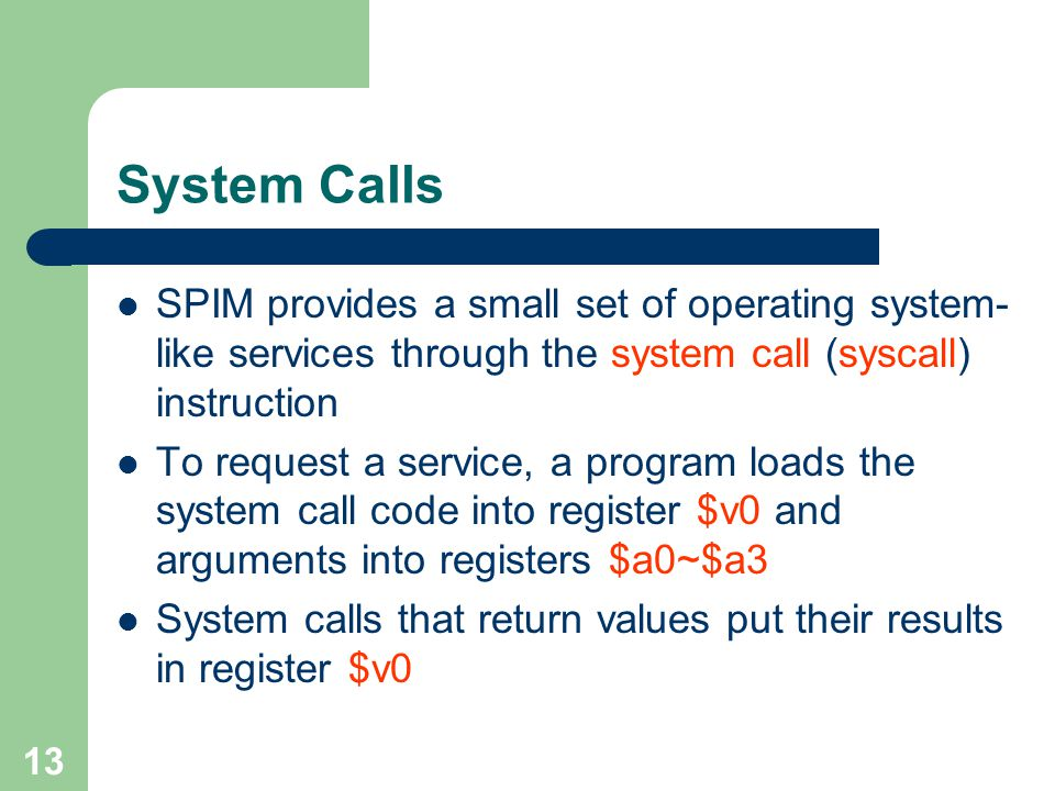 System Calls SPIM provides a small set of operating system-like services through the system call (syscall) instruction.