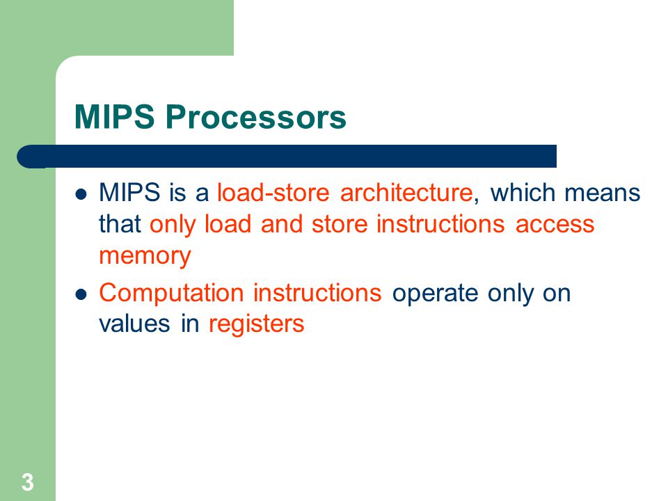 MIPS Processors MIPS is a load-store architecture, which means that only load and store instructions access memory.