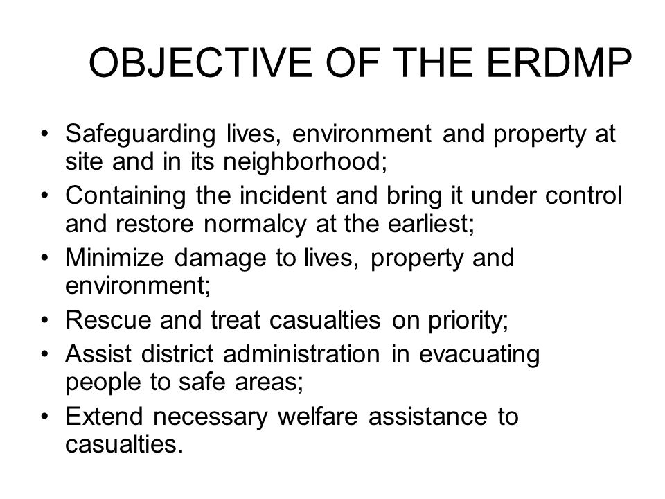 OBJECTIVE OF THE ERDMP Safeguarding lives, environment and property at site and in its neighborhood;
