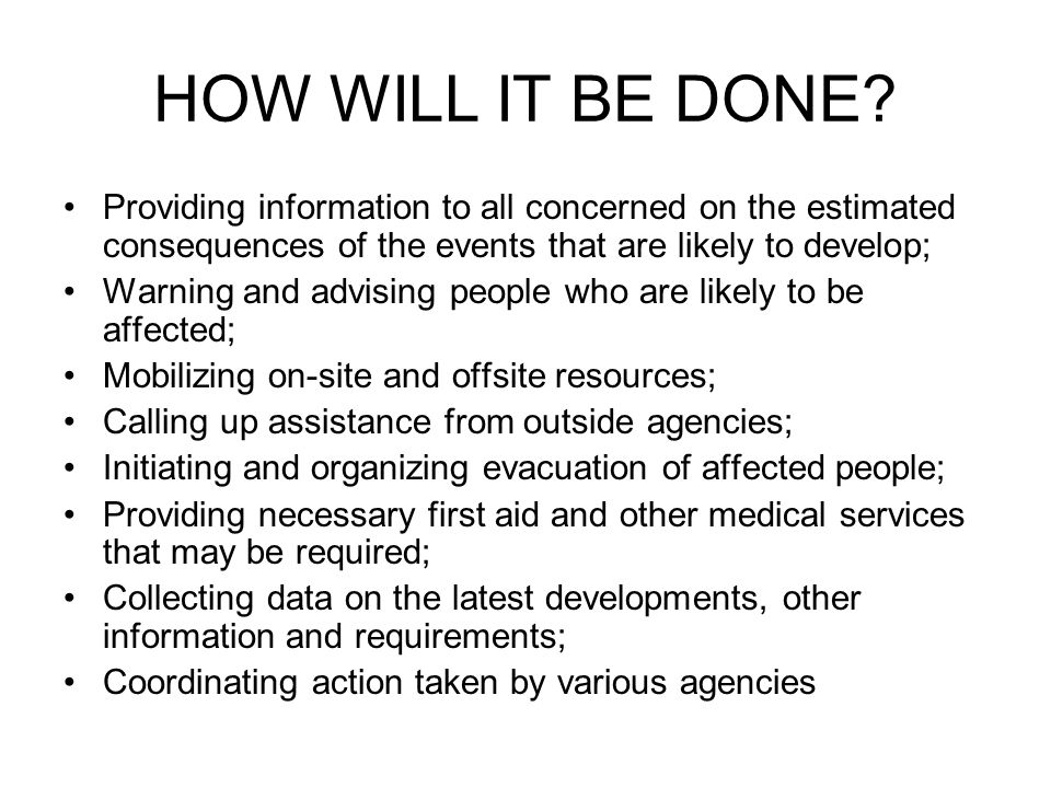 HOW WILL IT BE DONE Providing information to all concerned on the estimated consequences of the events that are likely to develop;